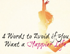 4 word to avoid if you want a happier life