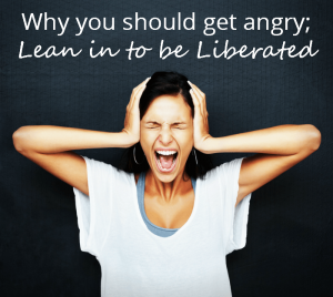 Why you should get angry; Lean in to be Liberated