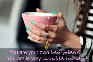 You are your own best friend. You're in very capable hands.