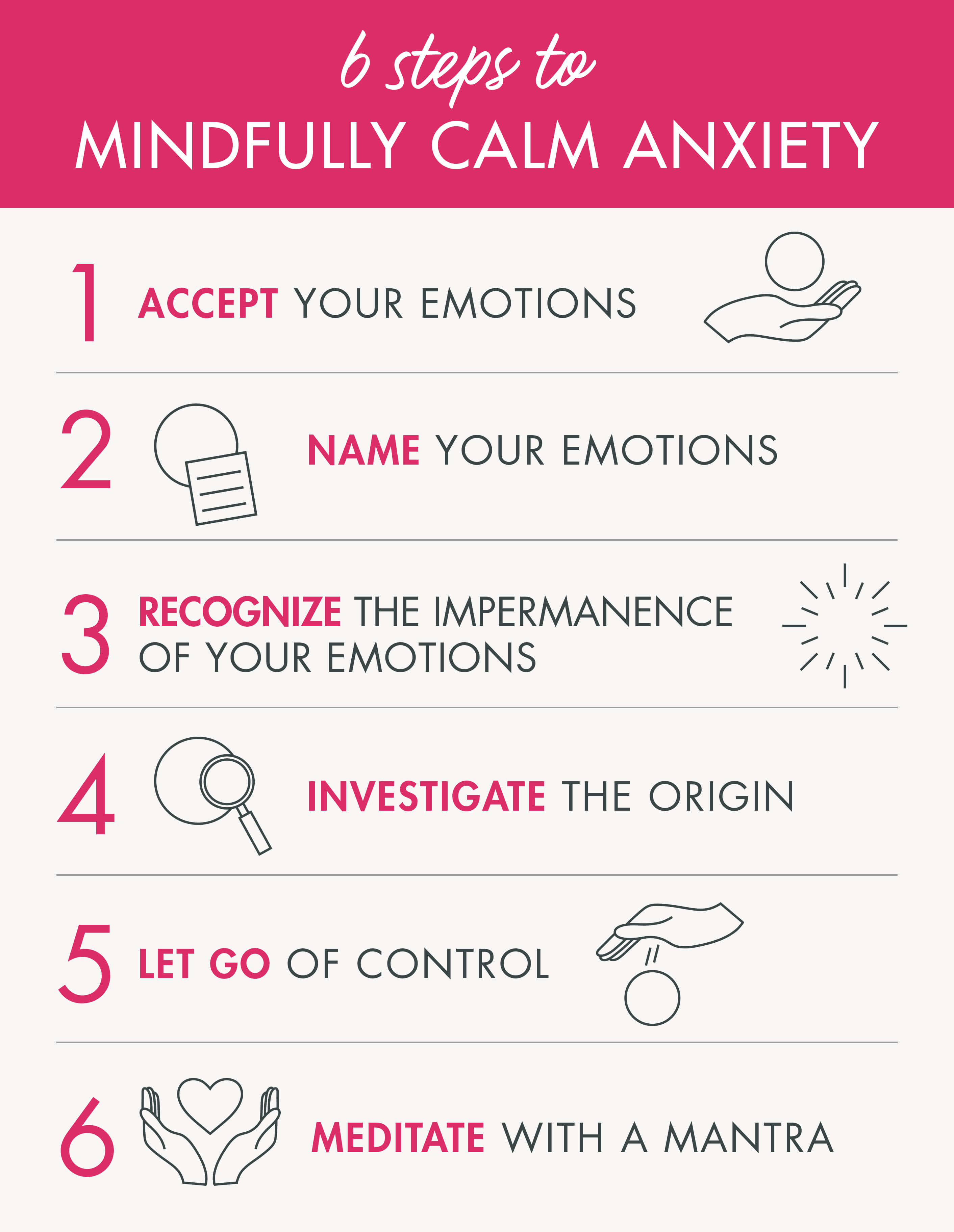 6 Ways to Mindfully Control Anxiety: 1 - Accept your emotions. 2 - Name your emotions. 3 - Recognize the impermanence of your emotions. 4 - Investigate the origin. 5 - Let go of control. 6 - Meditate with a mantra.