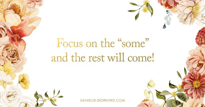 "quote image that says, ""focus on the 'some' and the rest will come!"""