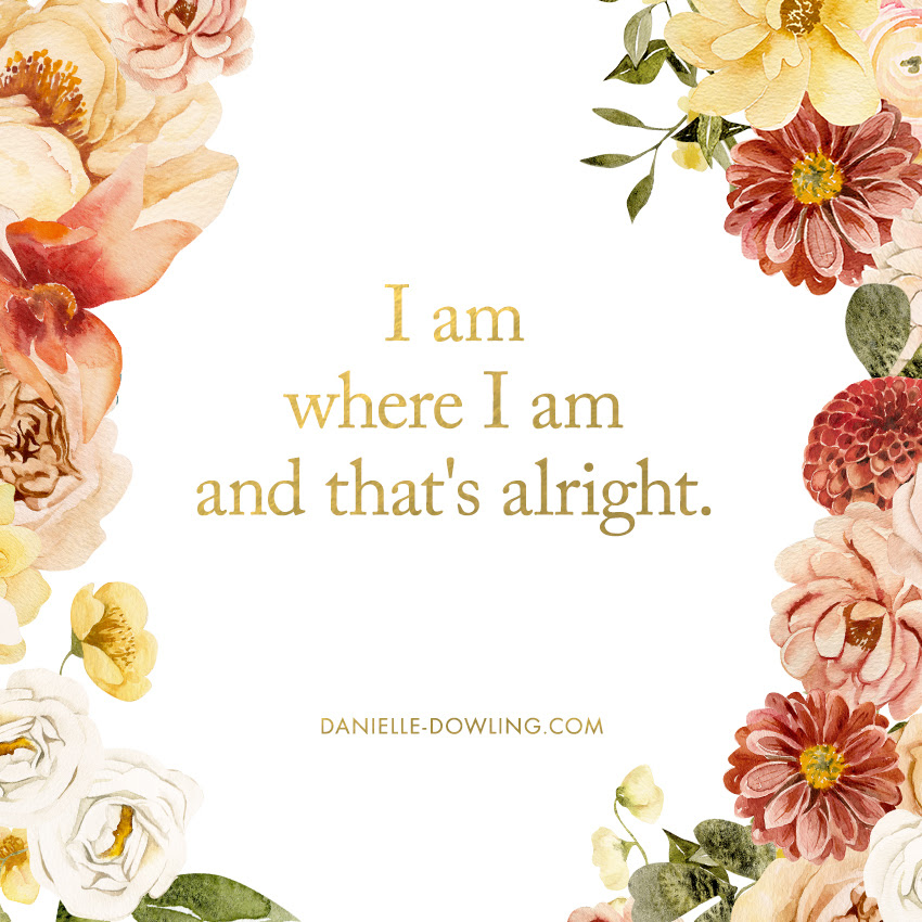 "quote image that says ""I am where I am and that's alright."""