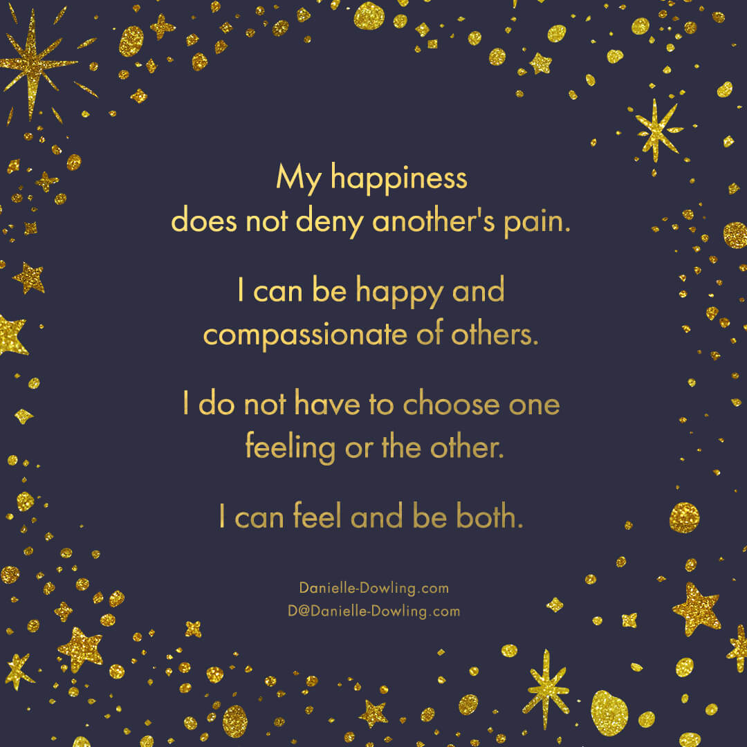 """quote image that says """"my happiness does not deny another's pain. I can be happy and compassionate of others. I do not have to choose one feeling or the other. I can feel and be both."""" by Dr. Danielle Dowling"""