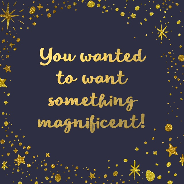 "quote image that says, ""you wanted to want something magnificent!"""